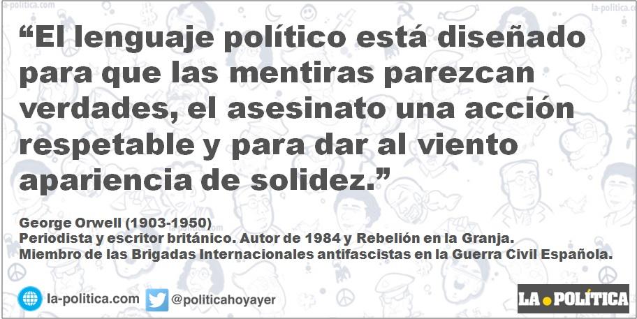 """""""El lenguaje político está diseñado para que las mentiras parezcan verdades, el asesinato una acción respetable y para dar al viento apariencia de solidez."""" George Orwell (1903-1950)"""