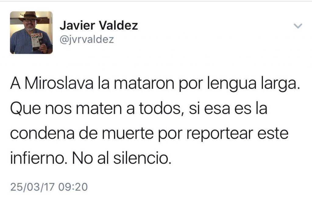 Javier Valdez. A Miroslava la mataron por lengua larga. Que nos maten a todos, si esa es la condena de muerte por reportear este infierno. No al silencio.