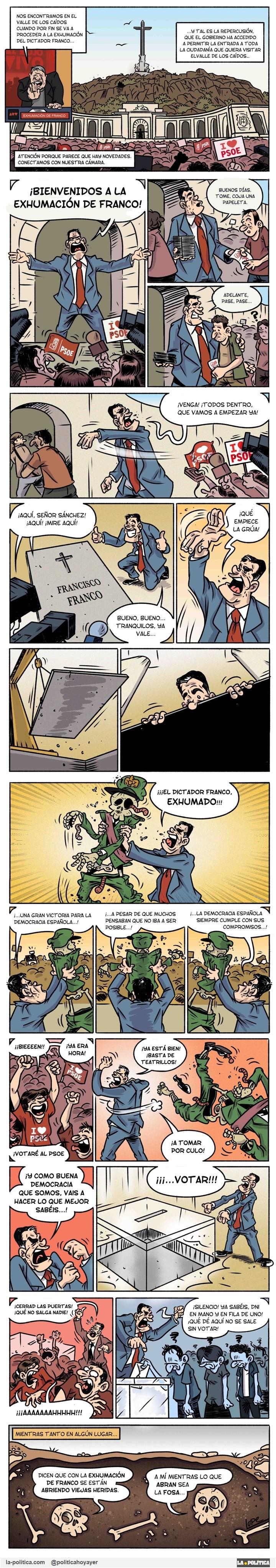 (Tira de Lope) - Nos encontramos en el Valle de los Caídos cuando por fin se va a proceder a la exhumación del dictador Franco... - ...Y tal es la repercusión que el Gobierno ha accedido a permitir la entrada a toda la ciudadanía que quiera visitar el Valle de los Caídos... CARTEL: I LOVE PSOE. PSOE. - Atención porque parece que hay novedades. Conectamos con nuestra cámara. - ¡Bienvenidos a la Exhumación de Franco! Buenos días. Tome. Coja una papeleta. Adelante. Pase. Pase... ¡Venga! ¡Todos dentro, que vamos a empezar ya! - ¡Aquí, señor Sánchez! ¡Aquí! ¡Mire aquí! - bueno, bueno... Tranquilos, ya vale... -¡Qué empiece la Grúa! - ¡¡¡El dictador Franco, EXHUMADO!!! ¡...Una gran victoria para la democracia española...! ¡...A pesar de que muchos pensaban que no iba a ser posible...! ¡...La democracia española siempre cumple con sus compromisos...! - ¡¡Bien!! ¡Ya era hora! - ¡Votaré al PSOE! - ¡Ya está bien! ¿Basta de teatrillos! ¡A tomar por culo! ¡Y como buena democracia que somos, vais a hacer lo que mejor sabéis...! ¡¡¡VOTAR!!! ¡Cerrad las puertas! ¡Qué no salga nadie! ¡Silencio! Ya sabéis, DNI en mano y en fila de uno! ¡Qué de aquí no se sale sin votoar! -MIENTRAS TANTO EN ALGÚN LUGAR - Dicen que con la exhumación de Franco se están abriendo viejas heridas. - A mí mientras lo que abran sea la fosa...