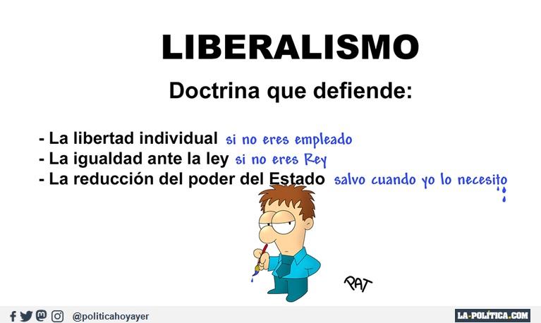 LIBERALISMO, doctrina que defiende: La libertad individual si no eres empleado. La igualdad ante la ley si no eres Rey. La reducción del poder del Estado salvo cuando yo lo necesito. (Viñeta de Pat)