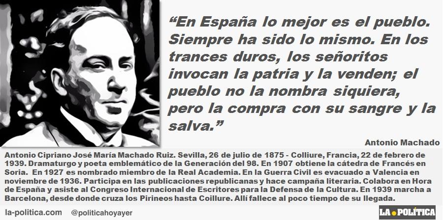 """""""En España lo mejor es el pueblo. Siempre ha sido lo mismo. En los trances duros, los señoritos invocan la patria y la venden; el pueblo no la nombra siquiera, pero la compra con su sangre y la salva."""" Antonio Machado"""
