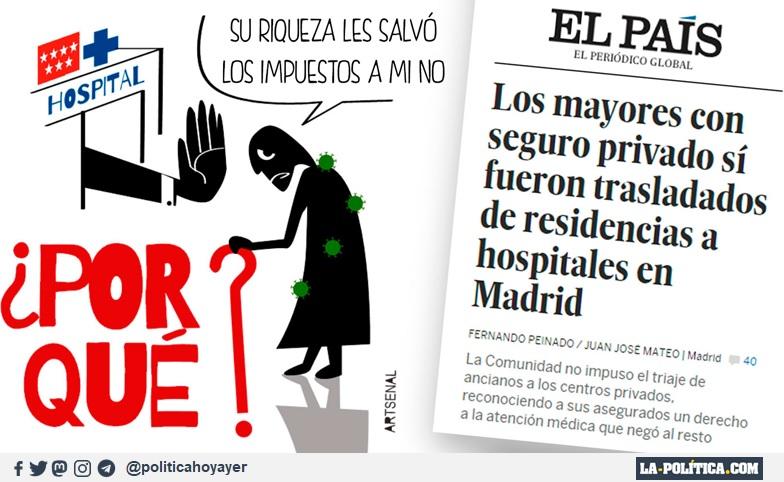 - Su riqueza les salvó , los impuestos a mi no. ¿POR QUÉ? EL PAÍS. LOS MAYORES CON SEGURO PRIVADO SÍ FUERON TRASLADADOS DE RESIDENCIAS A HOSPITALES EN MADRID. La Comunidad no impuso el triaje de ancianos a los centros privados reconociendo a sus asegurados un derecho a la atención médica que negó al resto. (Viñeta de Artsenal)