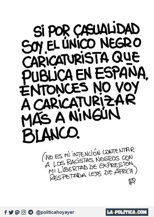 - Si por casualidad soy el únio negro caricaturista que publica en España, entonces no voy a caricaturizar más a ningún blanco. (No es mi intención contentar a los racitas negros con mi libertad de expresión respetada lejos de África) (Viñeta de JamónyQueso Ramón Nzé Esono)