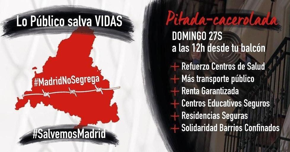 #SalvemosMadrid. #MadridNoSegrega. Pitada - Cacerolada. Domingo 27S a las 12h desde tu balcón: Refuerzo Centros de Salud. Más transporte público. Renta Garantizada. Centros Educativos Seguros. Residencias Seguras. Solidaridad Barrios Confinados. LO PUBLICO SALVA VIDAS.